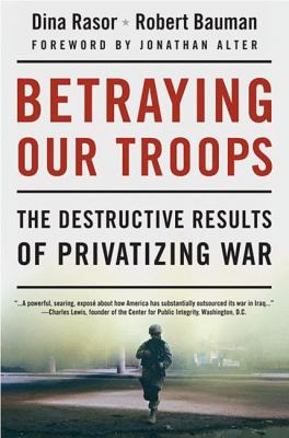 Betraying Our Troops: The Destructive Results of Privatizing War 9781403981929