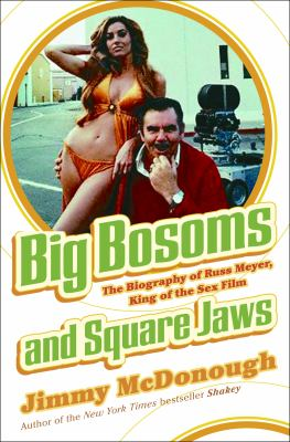 Big Bosoms and Square Jaws: The Biography of Russ Meyer, King of the Sex Film 9781400050444