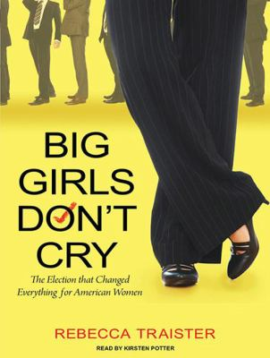 Big Girls Don't Cry: The Election That Changed Everything for American Women 9781400168002