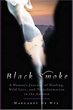 Black Smoke: A Woman's Journey of Healing, Wild Love, and Transformation in the Amazon 9781402748837