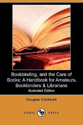 Bookbinding, and the Care of Books: A Handbook for Amateurs, Bookbinders & Librarians (Illustrated Edition) (Dodo Press) 9781409946786