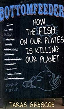 Bottomfeeder: How the Fish on Our Plates Is Killing Our Planet 9781405091831