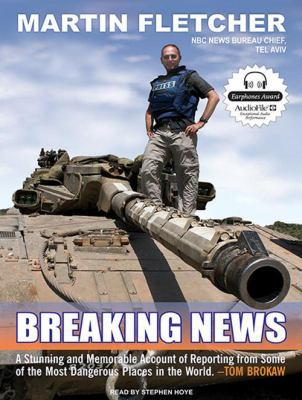 Breaking News: A Stunning and Memorable Account of Reporting from Some of the Most Dangerous Places in the World 9781400157235
