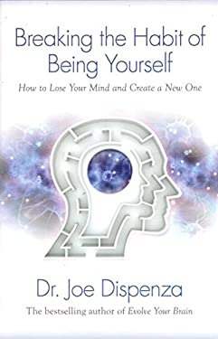 Breaking the Habit of Being Yourself: How to Lose Your Mind and Create a New One 9781401938093