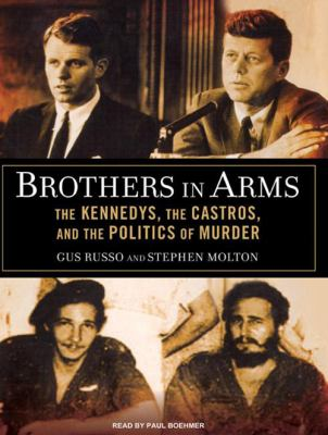 Brothers in Arms: The Kennedys, the Castros, and the Politics of Murder 9781400139965