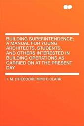 Building Superintendence; A Manual for Young Architects, Students, and Others Interested in Building Operations as Carried on at t -  Clark, T. M.
