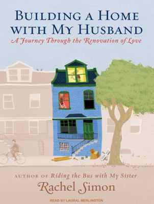 Building a Home with My Husband: A Journey Through the Renovation of Love 9781400113453
