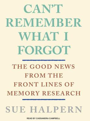 Can't Remember What I Forgot: The Good News from the Frontlines of Memory Research 9781400157549