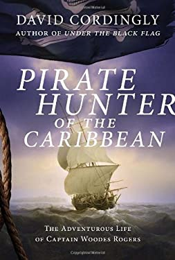 Pirate Hunter of the Caribbean: The Adventurous Life of Captain Woodes Rogers 9781400068159