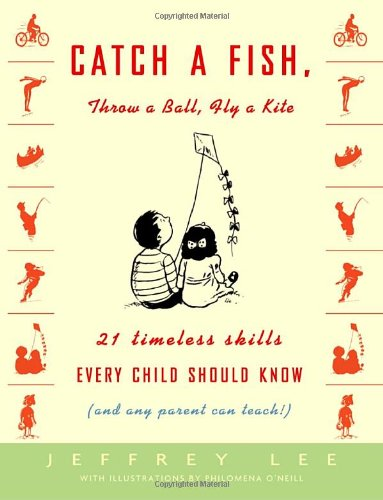 Catch a Fish, Throw a Ball, Fly a Kite: 21 Timeless Skills Every Child Should Know (and Any Parent Can Teach!) 9781400048106