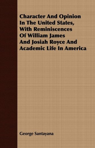 Character and Opinion in the United States, with Reminiscences of William James and Josiah Royce and Academic Life in America