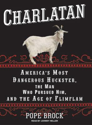 Charlatan: America's Most Dangerous Huckster, the Man Who Pursued Him, and the Age of Flimflam 9781400106073