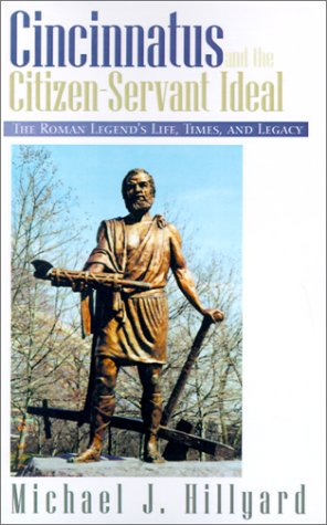 Cincinnatus and the Citizen-Servant Ideal: The Roman Legend's Life, Times, and Legacy 9781401011260