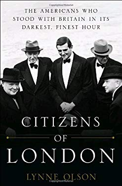 Citizens of London: The Americans Who Stood with Britain in Its Darkest, Finest Hour 9781400067589