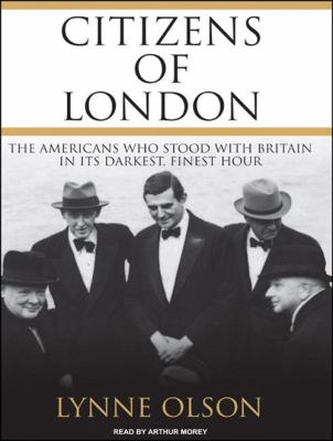 Citizens of London: The Americans Who Stood with Britain in Its Darkest, Finest Hour 9781400115952