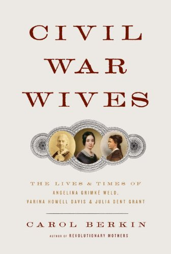 Civil War Wives: The Lives and Times of Angelina Grimke Weld, Varina Howell Davis, and Julia Dent Grant - Berkin, Carol