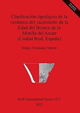 Clasificacion Tipologica de La Ceramica del Yacimiento de La Edad del Bronce de La Motilla del Azuer (Ciudad Real, Espana) 9781407309675