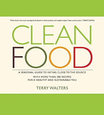 Clean Food: A Seasonal Guide to Eating Close to the Source with More Than 200 Recipes for a Healthy and Sustainable You 9781402768149