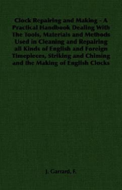 Clock Repairing and Making - A Practical Handbook Dealing with the Tools, Materials and Methods Used in Cleaning and Repairing All Kinds of English an 9781406796384
