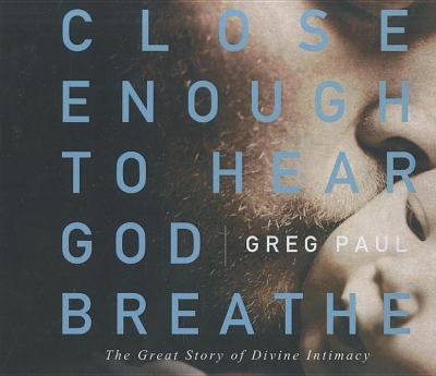 Close Enough to Hear God Breathe: The Great Story of Divine Intimacy 9781400203871