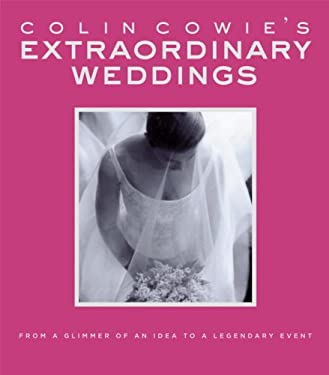 Colin Cowie's Extraordinary Weddings: From a Glimmer of an Idea to a Legendary Event 9781400048724