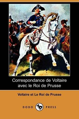 Correspondance de Voltaire Avec Le Roi de Prusse (Dodo Press) 9781409925354