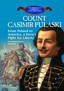 Count Casimir Pulaski: From Poland to America, a Hero's Fight for Liberty 9781404226463