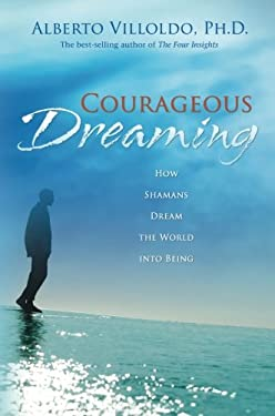 Courageous Dreaming: How Shamans Dream the World Into Being 9781401917579