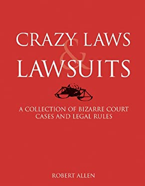 Crazy Laws & Lawsuits: A Collection of Bizarre Court Cases and Legal Rules 9781402770838