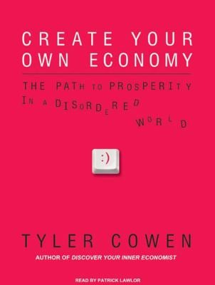 Create Your Own Economy: The Path to Prosperity in a Disordered World 9781400112197