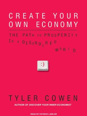 Create Your Own Economy: The Path to Prosperity in a Disordered World 9781400162192