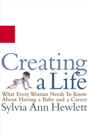 Creating a Life: What Every Woman Needs to Know about Having a Baby and a Career 9781401359300