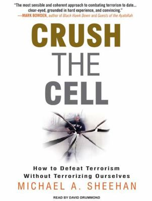 Crush the Cell: How to Defeat Terrorism Without Terrorizing Ourselves 9781400156412