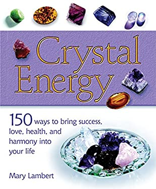Crystal Energy: 150 Ways to Bring Success, Love, Health, and Harmony Into Your Life 9781402723766