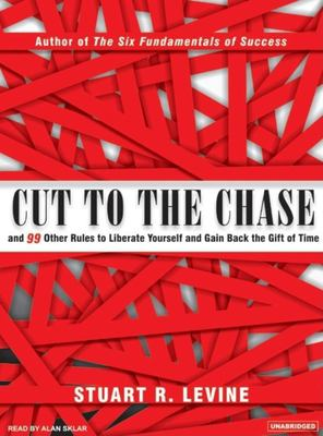 Cut to the Chase: And 99 Other Rules to Liberate Yourself and Gain Back the Gift of Time 9781400103010