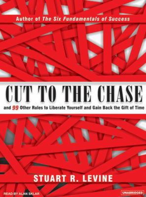 Cut to the Chase: And 99 Other Rules to Liberate Yourself and Gain Back the Gift of Time 9781400153015