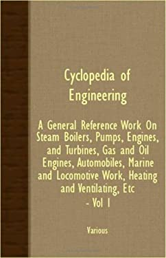 Cyclopedia of Engineering: A General Reference Work on Steam Boilers, Pumps, Engines, and Turbines, Gas and Oil Engines, Automobiles, Marine and 9781408600696