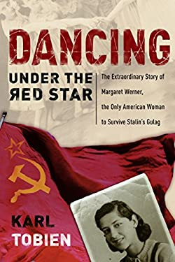 Dancing Under the Red Star: The Extraordinary Story of Margaret Werner, the Only American Woman to Survive Stalin's Gulag 9781400070787