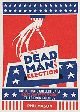 Dead Man Wins Election: The Ultimate Collection of Outrageous, Weird, and Unbelievable Political Tales 9781402266737
