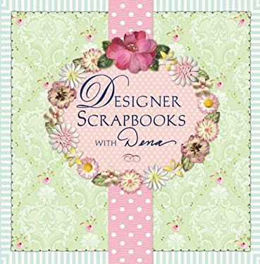 Designer Scrapbooks with Dena: Scrapbooking Style for Pages, Parties & More 9781402723810