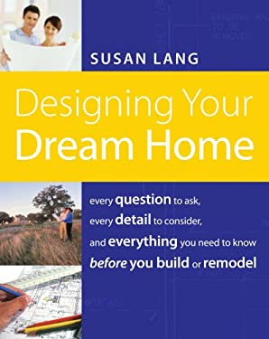 Designing Your Dream Home: Every Question to Ask, Every Detail to Consider, and Everything to Know Before You Build or Remodel 9781401603526