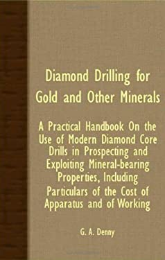 Diamond Drilling for Gold and Other Minerals; A Practical Handbook on the Use of Modern Diamond Core Drills in Prospecting and Exploiting Mineral-Bear 9781408602379