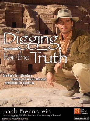 Digging for the Truth: One Man's Epic Adventure Exploring the World's Greatest Archaeological Mysteries 9781400153442
