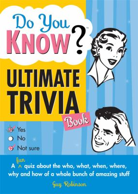 Do You Know Ultimate Trivia Book?: A Fun Quiz about the Who, What, When, Where, Why and How of a Whole Bunch of Amazing Stuff 9781402213236