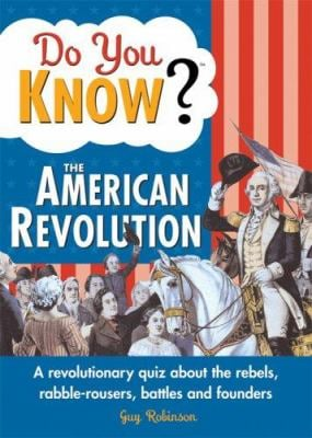 Do You Know? the American Revolution: A Revolutionary Quiz about the Rebels, Rabble-Rousers, Battles and Founders 9781402212338