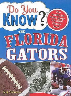 Do You Know the Florida Gators?: A Hard-Hitting Quiz for Tailgaters, Referee-Haters, Armchair Quarterbacks, and Anyone Who'd Kill for Their Team 9781402214172
