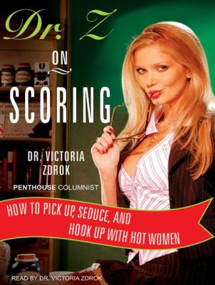 Dr. Z on Scoring: How to Pick Up, Seduce, and Hook Up with Hot Women 9781400136476
