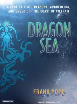 Dragon Sea: A True Tale of Treasure, Archeology, and Greed Off the Coast of Vietnam 9781400103560