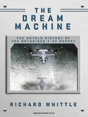 Dream Machine: The Untold History of the Notorious V-22 Osprey 9781400144167