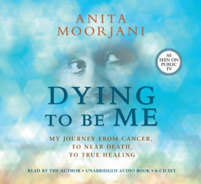 Dying to Be Me: My Journey from Cancer, to Near Death, to True Healing 9781401940676